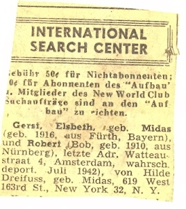 INTERNATIONAL SEARCH CENTER Gerst, Elsbeth, maiden name Midas (born in 1916 in Fürth, Bavaria),  and Robert (Bob, born in 1910 in Nürnberg) last address: 4 Watteau Street, Amsterdam, probably deported in July 1942), ad placed by Hilde Dreifuss, maiden name Midas, 619 West 163rd Street, New York 32, N.Y.